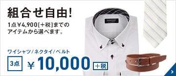 組合せ自由! 1点¥3,900[+税]から¥4,900[+税]までのアイテムから選べます。 ワイシャツ/ネクタイ/ベルト 3点 ¥10,000[+税]